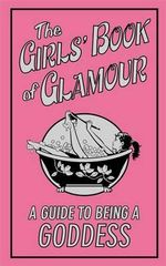The Girls' Book of Glamour : A Guide to Being a Goddess - Sally Jeffrie