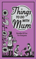 Things to Do with Mum : Bundles of Fun for Everyone