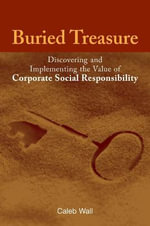 Buried Treasure : Discovering and Implementing the Value of Corporate Social Responsibility :  Discovering and Implementing the Value of Corporate Social Responsibility - Caleb Wall