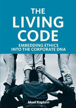 The Living Code : Embedding Ethics into the Corporate DNA :  Embedding Ethics into the Corporate DNA - Muel Kaptein