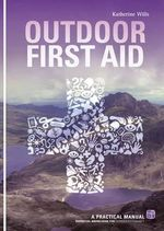 Outdoor First Aid : A Practical Manual: Essential Knowledge for Outdoor Enthusiasts - Katherine Wills