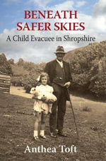 Beneath Safer Skies : A Child Evacuee in Shropshire - Anthea Toft