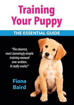 Training Your Puppy : The Essential Guide - Fiona Baird