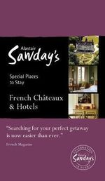 French Chateaux & Hotels : Alastair Sawday's Special Places to Stay