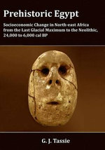 Prehistoric Egypt : Socioeconomic Transformations in North-East Africa from the Last Glacial Maximum to the Neolithic, 24,000 to 4,000 BC - G.J. Tassie