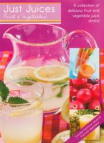 Just Juices. Fruit & Vegetables : A Collection of Delicious Fruit and Vegetable Juice Drinks!