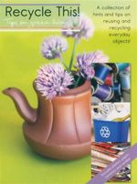 Recycle This : Tips On Green Living! : A Collection of Hints and Tips on Reusing and Recycling Everyday Objects!