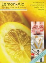 Lemon-Aid. Tips For Home and Beauty : A Collection of Amazing Hints and Tips for Using Lemons!