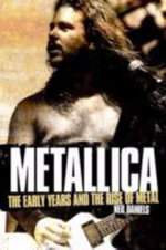 Metallica - The Early Years and The Rise of Metal : The Early Years and the Rise of Metal - Neil Daniels