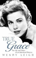 True Grace : The Life and Times of an American Princess - Wendy Leigh