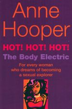 Hot! Hot! Hot! : The Body Electric : For Every Woman Who Dreams of Becoming a Sexual Explorer - Anne Hooper
