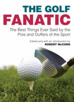 Golf Fanatic : The Best Things Ever Said by the Pros and Duffers of the Sport - Robert McCord