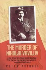 The Murder of Nikolai Vavilov : The Story of Stalin's Persecution of One of the Great Scientists of the 20th Century - Peter Pringle
