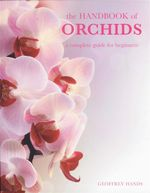 The Handbook Of Orchids : A Complete Guide For Beginners - Geoffrey Hands