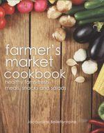 Farmer's Market Cookbook : Healthy Farm-Fresh Meals, Snacks And Salads - Jacqueline Bellefontaine