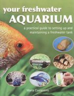 Your Freshwater Aquarium : A Practical Guide To Setting Up And Maintaning A Freshwater Tank - Maria Costantino
