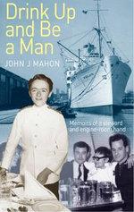 Drink Up and be a Man : Memoirs of a Steward and Engine - Room Hand - John Joe Mahon