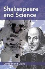 Shakespeare and Science : A Study of Shakespeare's Interest in, and Literary and Dramatic Use of, Natural Phenomena; with an Account of the Astronomy, Astrology, and Alchemy of his Day, and his Attitude towards these Sciences - Cumberland Clark