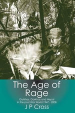 The Age of Rage : Gurkhas, Gorkhas and Nepal in the Post-War World 1947-2008 - J. P. John Cross