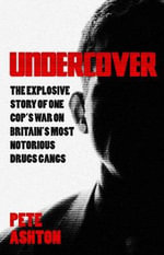 Undercover : The Explosive Story of One Cop's War on Britain's Most Notorious Drugs Gangs - Pete Ashton