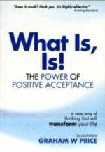 What Is, Is! : The Power of Positive Acceptance - Graham W. Price