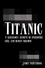 Titanic : A Survivor's Account of Incredible Loss, and Human Triumph - James Fitzpatrick