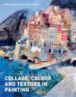 Collage, Colour and Texture in Painting : Mixed Media Techniques for Artists - Mike Bernard
