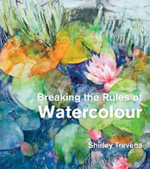 Breaking the Rules of Watercolour : Painting Secrets and Techniques - Shirley Trevena