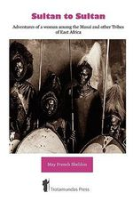 Sultan to Sultan : Adventures of a Woman Among the Masai and Other Tribes of East Africa - May French Sheldon