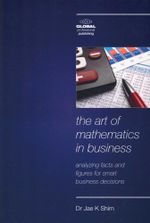 The Art of Mathematics in Business : Analyzing Facts and Figures for Smart Business Decisions - Jae K Shim