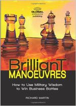 Brilliant Manoeuvres : How to Use Military Wisdom to Win Business Battles - Richard Martin