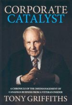 Corporate Catalyst : A Chronicle of the (Mis)Management of Canadian Business From A Veteran Insider - Tony Griffiths