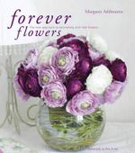 Forever Flowers : The New Approach to Decorating with Fake Flowers - Margaret Ashbourne