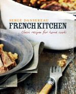 French Kitchen : Classic Recipes for Home Cooks - Serge Dansereau