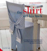 The Shirt Off His Back : 30 Projects for Transforming Everyday Shirts into a Range of Home Accessories - Juliet Bawden