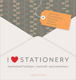 I Love Stationery : Inspirational Techniques, Materials, and Practitioners - Charlotte Rivers