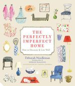 The Perfectly Imperfect Home : How to Decorate and Live Well - Deborah Needleman