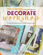 Decorate Workshop : A Creative 8 Step Process for Transforming Your Home - Holly Becker