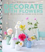 Decorate with Flowers : Creative Ideas for Flowers and Containers Around the Home - Holly Becker