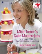 Mich Turner's Cake Masterclass : The Ultimate Guide to Cake Decorating Perfection - Mich Turner