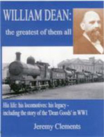 William Dean, the Greatest of Them All : His Life: His Locomotives: His Legacy - Including the Story of the Dean Goods in WW1 - Jeremy Clements