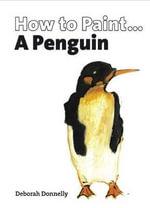 How to Paint a Penguin - Deborah Donnelly