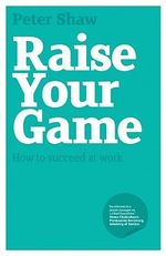 Raise Your Game : How to Succeed at Work - Peter J.A. Shaw