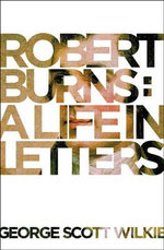 Robert Burns : A Life in Letters - George Scott Wilkie