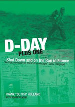 D-Day Plus One : Shot Down and on the Run in France - Frank 'Dutch' Holland