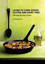 Learn to Cook Wheat, Gluten and Dairy Free : 100 Step-by-step Recipes - Antoinette Savill