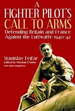 A Fighter Pilot's Call to Arms : Defending Britain and France Against the Luftwaffe, 1940-1942 - Stanislav Fejfar