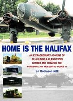 Home is the Halifax : An Extraordinary Account of Re-building a Classic WWII Bomber and Creating the Yorkshire Air Museum to House it - Ian Robinson