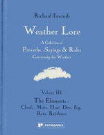 Weather Lore Volume III: The Elements - Clouds, Mist, Haze, Dew, Fog, Rain, Rainbows: Volume III : A Collection of Proverbs, Sayings and Rules Concerning the Weather - Richard Inwards