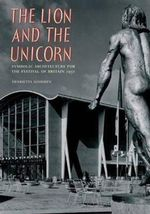 The Lion & the Unicorn : Symbolic Architecture for the Festival of Britain 1951 - Henrietta Goodden
